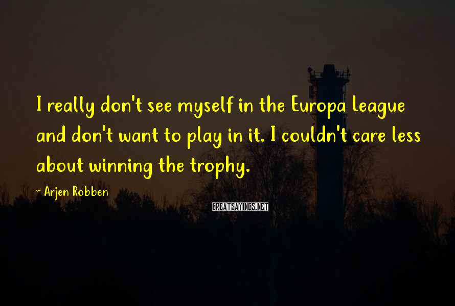 Arjen Robben Sayings: I really don't see myself in the Europa League and don't want to play in
