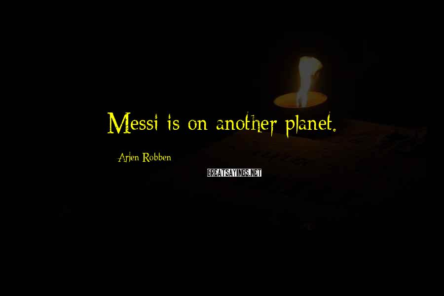 Arjen Robben Sayings: Messi is on another planet.