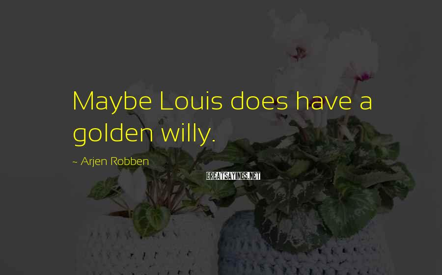 Arjen Robben Sayings: Maybe Louis does have a golden willy.