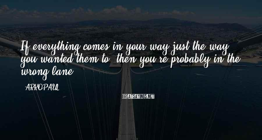ARKOPAUL Sayings: If everything comes in your way just the way you wanted them to ,then you're