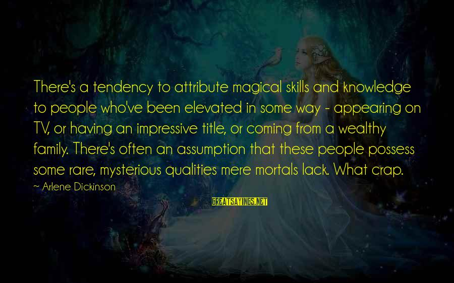 Arlene Dickinson Sayings By Arlene Dickinson: There's a tendency to attribute magical skills and knowledge to people who've been elevated in
