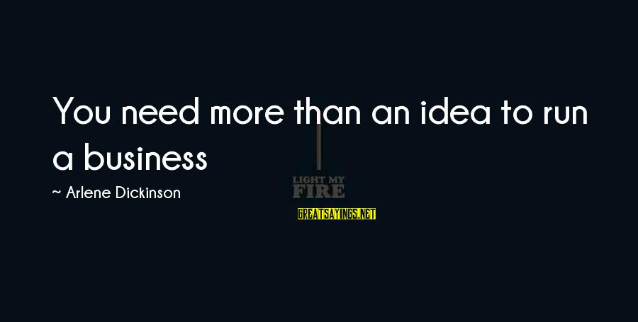 Arlene Dickinson Sayings By Arlene Dickinson: You need more than an idea to run a business