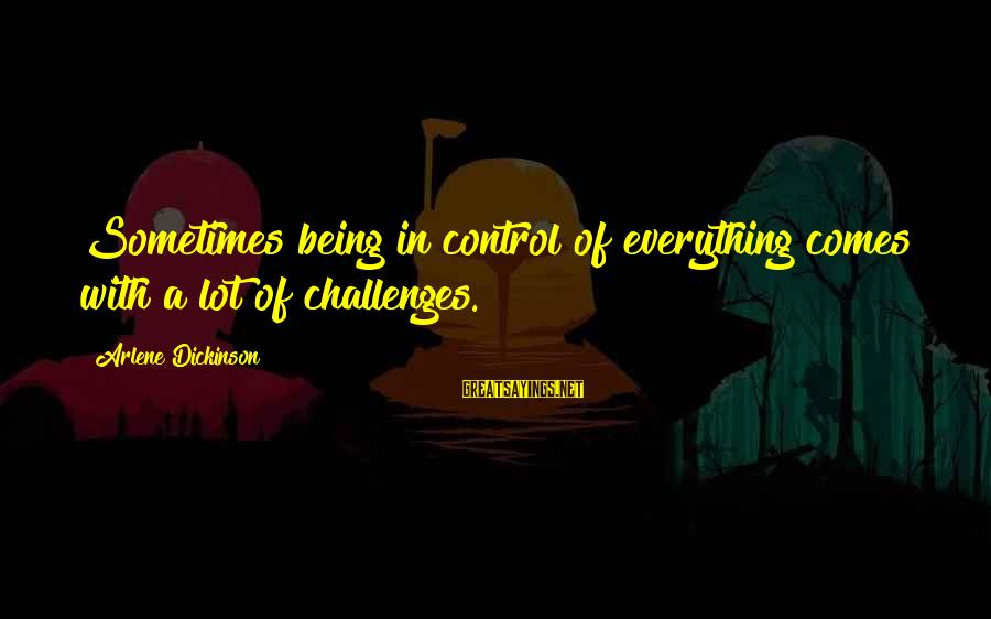 Arlene Dickinson Sayings By Arlene Dickinson: Sometimes being in control of everything comes with a lot of challenges.