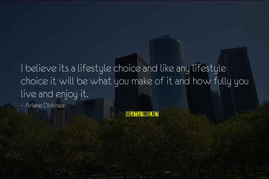 Arlene Dickinson Sayings By Arlene Dickinson: I believe its a lifestyle choice and like any lifestyle choice it will be what