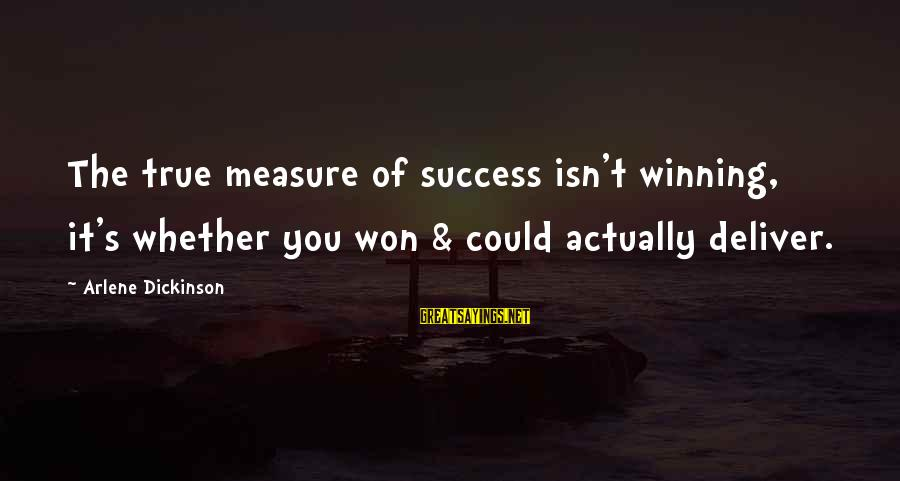 Arlene Dickinson Sayings By Arlene Dickinson: The true measure of success isn't winning, it's whether you won & could actually deliver.