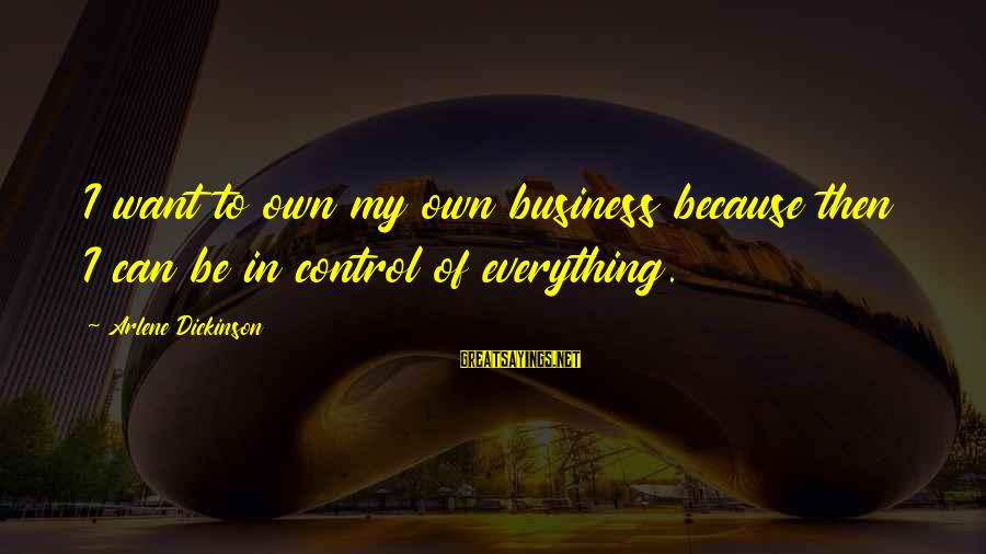 Arlene Dickinson Sayings By Arlene Dickinson: I want to own my own business because then I can be in control of