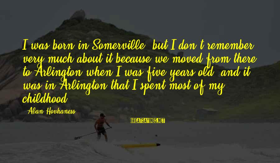 Arlington Sayings By Alan Hovhaness: I was born in Somerville, but I don't remember very much about it because we