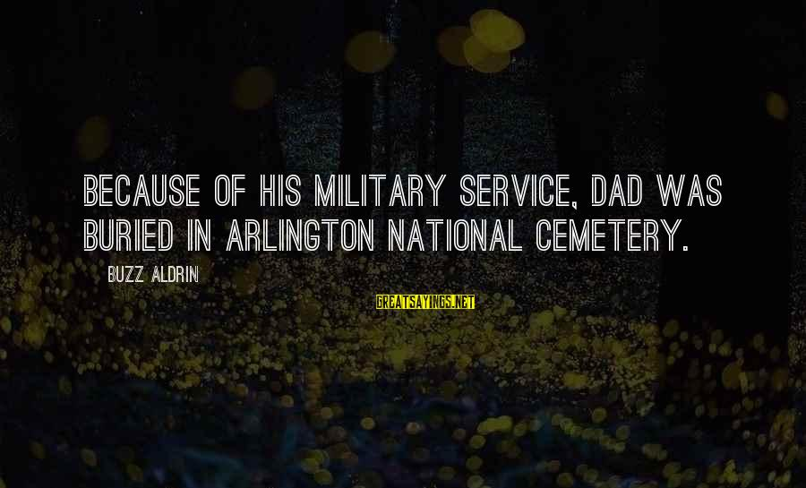 Arlington Sayings By Buzz Aldrin: Because of his military service, Dad was buried in Arlington National Cemetery.