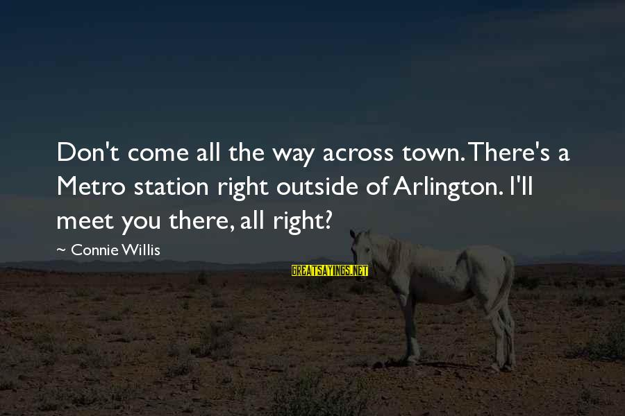 Arlington Sayings By Connie Willis: Don't come all the way across town. There's a Metro station right outside of Arlington.