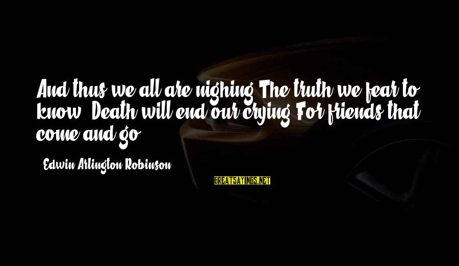 Arlington Sayings By Edwin Arlington Robinson: And thus we all are nighing The truth we fear to know: Death will end