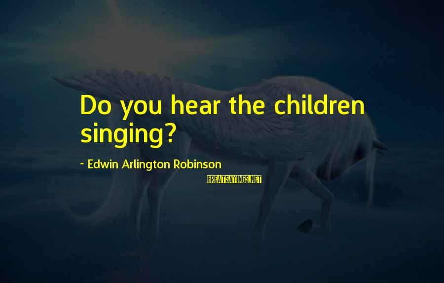 Arlington Sayings By Edwin Arlington Robinson: Do you hear the children singing?