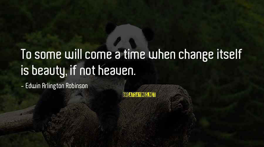 Arlington Sayings By Edwin Arlington Robinson: To some will come a time when change itself is beauty, if not heaven.