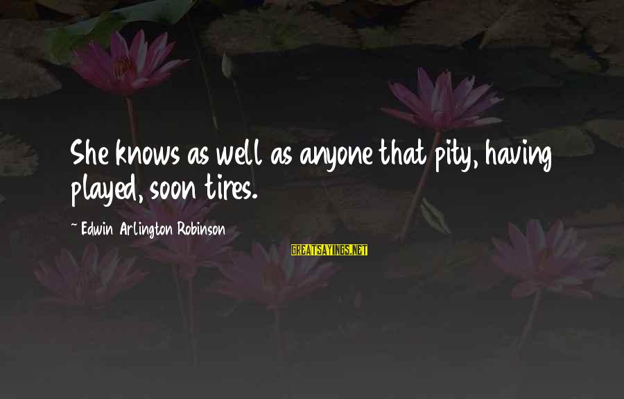 Arlington Sayings By Edwin Arlington Robinson: She knows as well as anyone that pity, having played, soon tires.