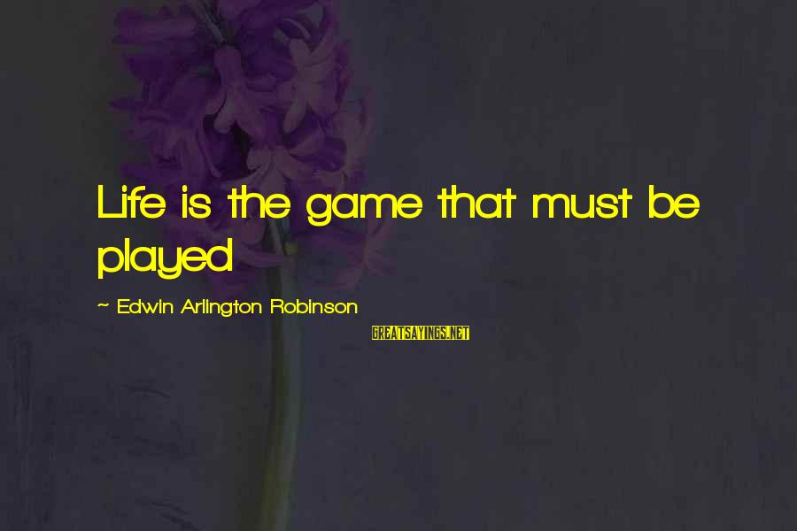 Arlington Sayings By Edwin Arlington Robinson: Life is the game that must be played