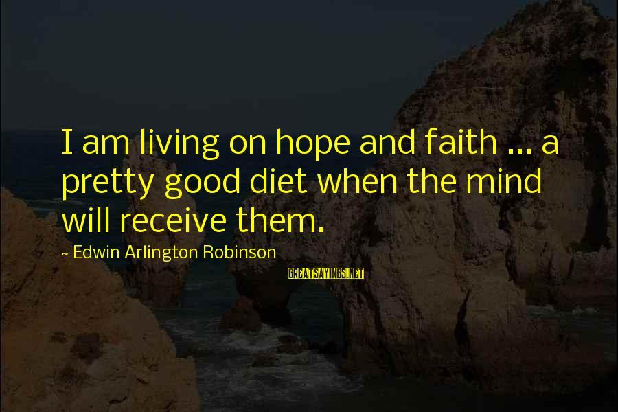 Arlington Sayings By Edwin Arlington Robinson: I am living on hope and faith ... a pretty good diet when the mind