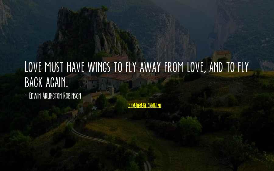 Arlington Sayings By Edwin Arlington Robinson: Love must have wings to fly away from love, and to fly back again.