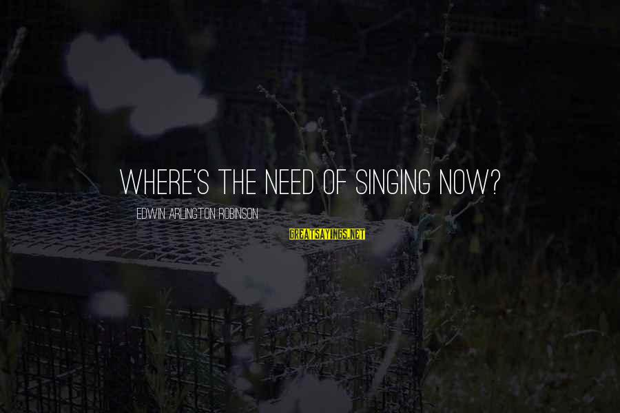 Arlington Sayings By Edwin Arlington Robinson: Where's the need of singing now?