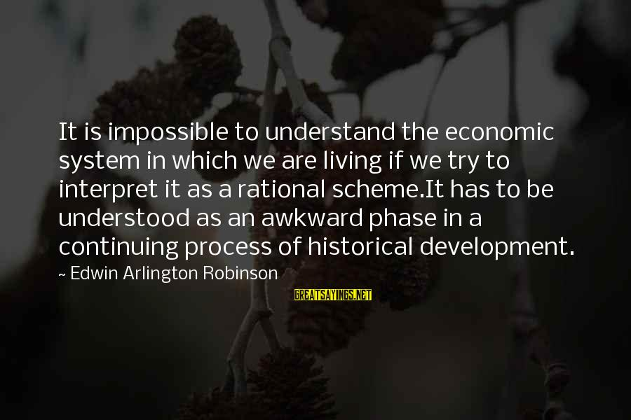 Arlington Sayings By Edwin Arlington Robinson: It is impossible to understand the economic system in which we are living if we