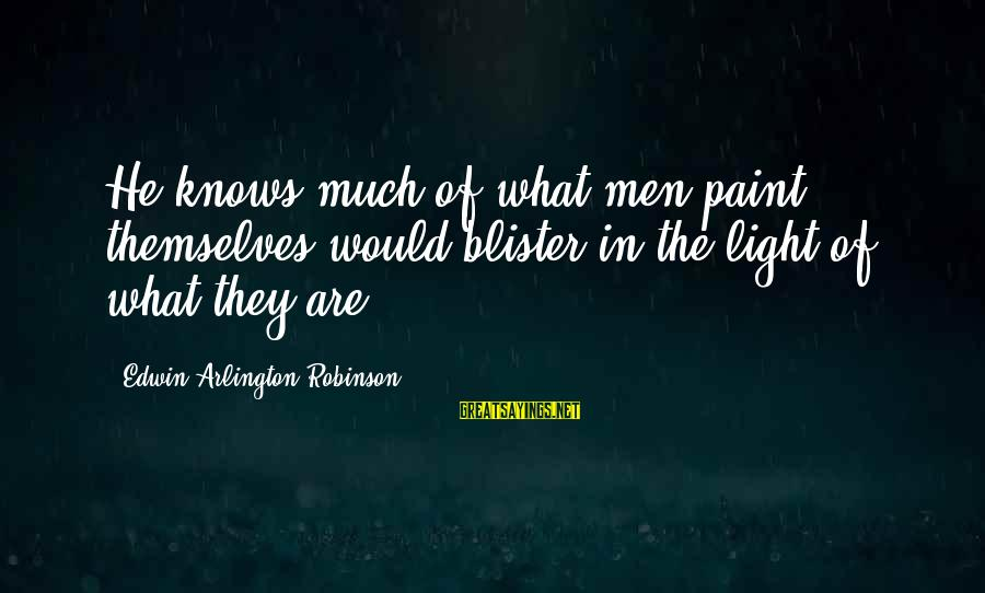 Arlington Sayings By Edwin Arlington Robinson: He knows much of what men paint themselves would blister in the light of what