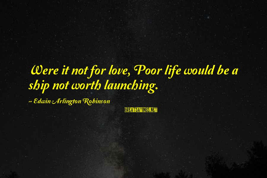Arlington Sayings By Edwin Arlington Robinson: Were it not for love, Poor life would be a ship not worth launching.