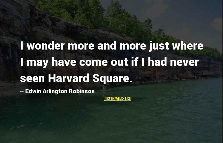 Arlington Sayings By Edwin Arlington Robinson: I wonder more and more just where I may have come out if I had