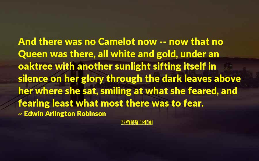 Arlington Sayings By Edwin Arlington Robinson: And there was no Camelot now -- now that no Queen was there, all white