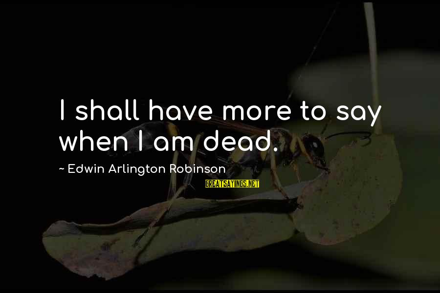 Arlington Sayings By Edwin Arlington Robinson: I shall have more to say when I am dead.