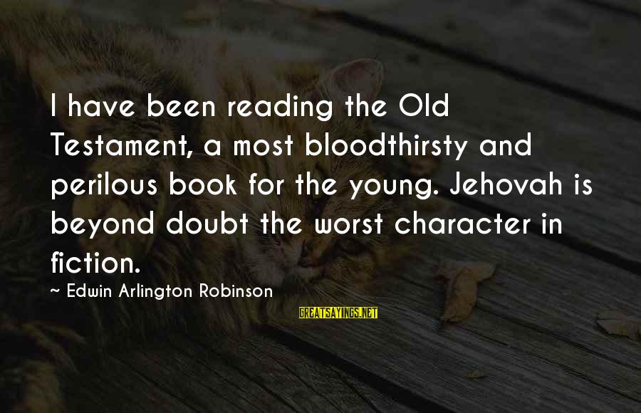 Arlington Sayings By Edwin Arlington Robinson: I have been reading the Old Testament, a most bloodthirsty and perilous book for the