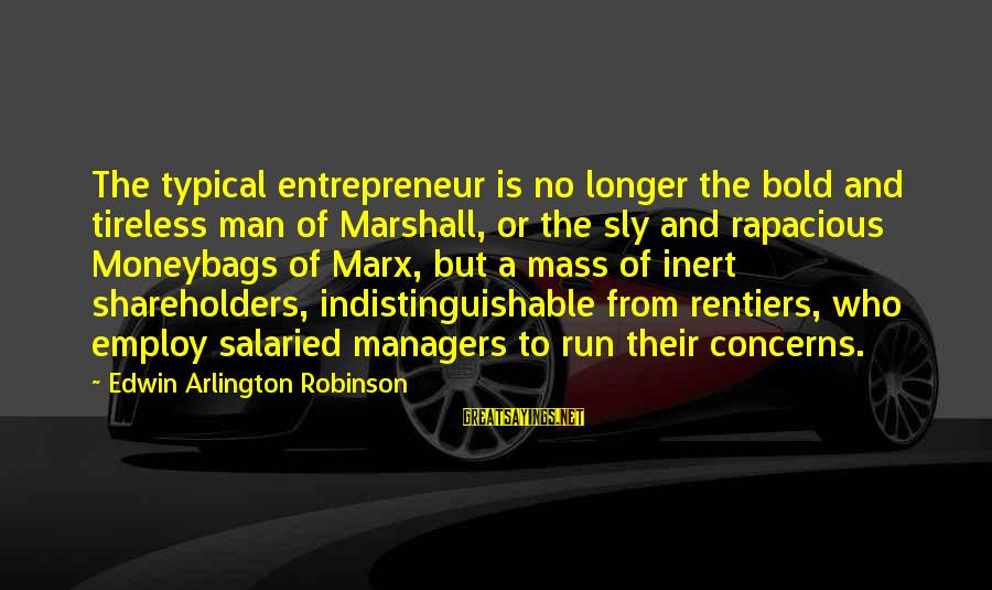 Arlington Sayings By Edwin Arlington Robinson: The typical entrepreneur is no longer the bold and tireless man of Marshall, or the