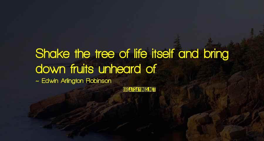 Arlington Sayings By Edwin Arlington Robinson: Shake the tree of life itself and bring down fruits unheard of.