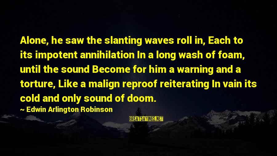 Arlington Sayings By Edwin Arlington Robinson: Alone, he saw the slanting waves roll in, Each to its impotent annihilation In a