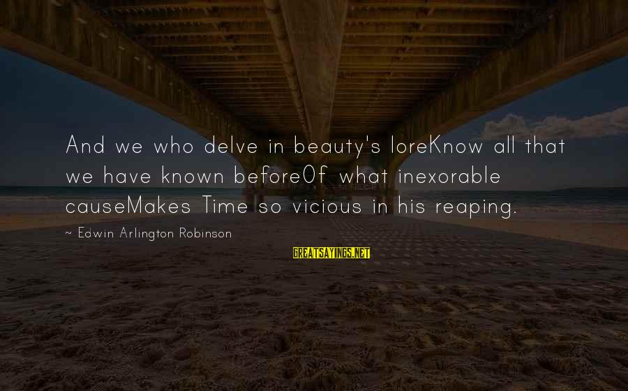 Arlington Sayings By Edwin Arlington Robinson: And we who delve in beauty's loreKnow all that we have known beforeOf what inexorable