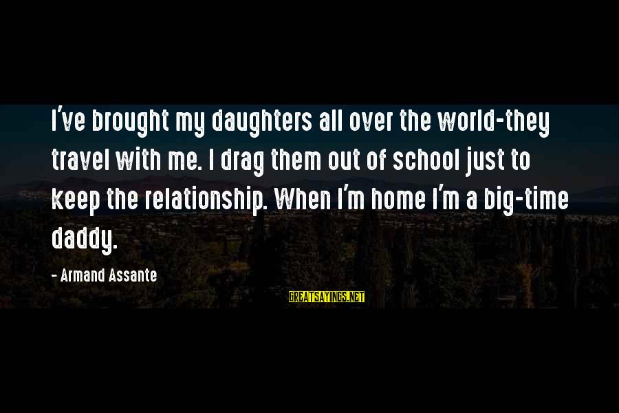 Armand Assante Best Sayings By Armand Assante: I've brought my daughters all over the world-they travel with me. I drag them out