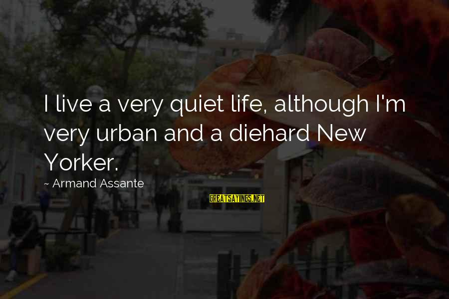 Armand Assante Best Sayings By Armand Assante: I live a very quiet life, although I'm very urban and a diehard New Yorker.