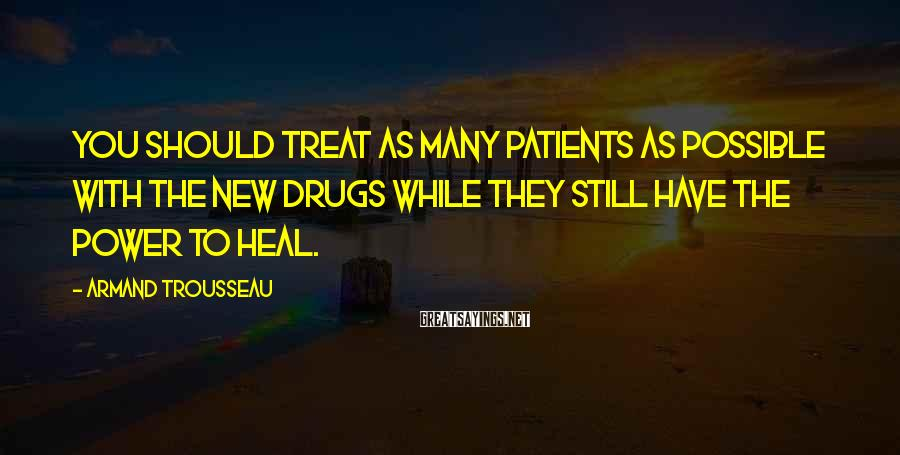 Armand Trousseau Sayings: You should treat as many patients as possible with the new drugs while they still
