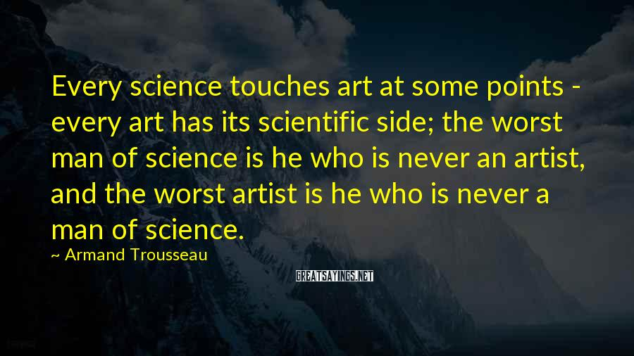 Armand Trousseau Sayings: Every science touches art at some points - every art has its scientific side; the