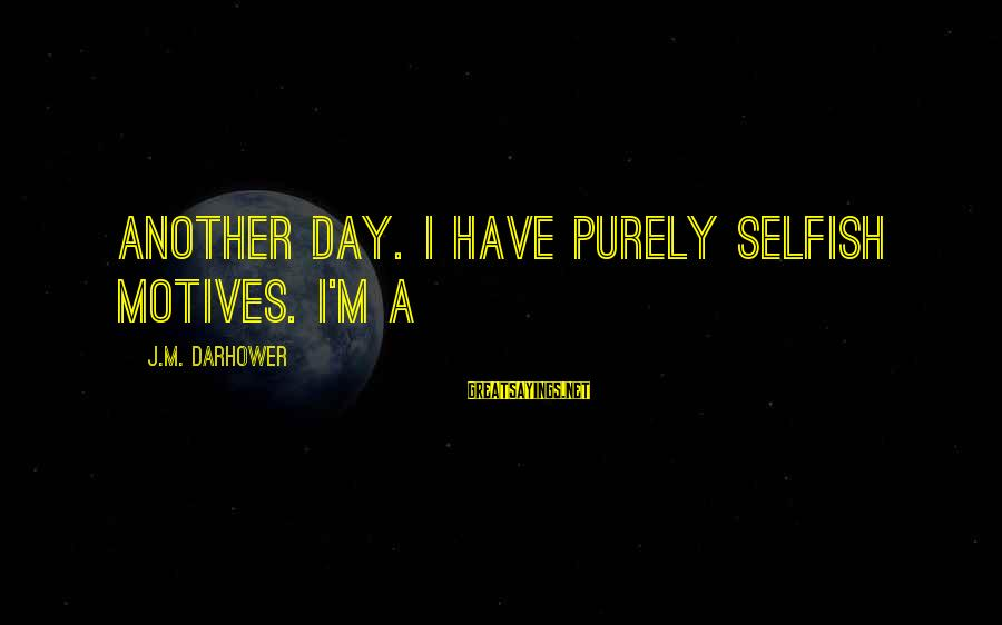 Armed Forces Remembrance Day Sayings By J.M. Darhower: another day. I have purely selfish motives. I'm a