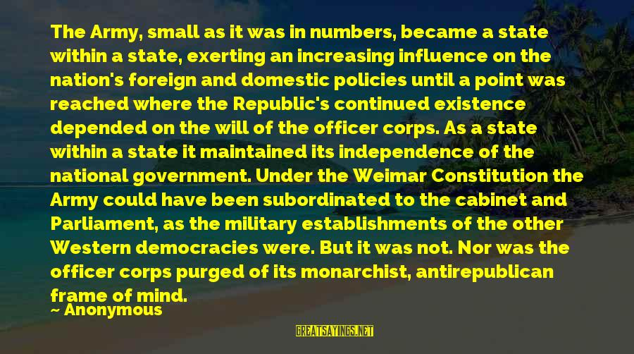Army Officer Sayings By Anonymous: The Army, small as it was in numbers, became a state within a state, exerting