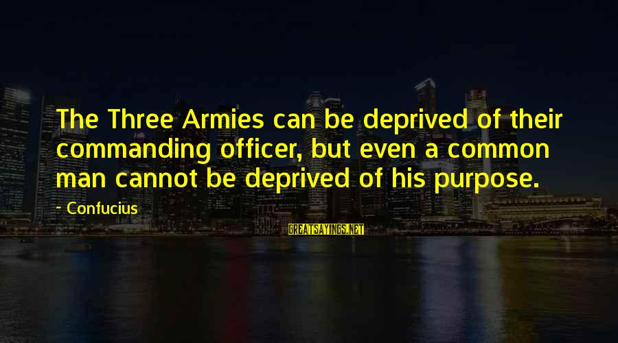 Army Officer Sayings By Confucius: The Three Armies can be deprived of their commanding officer, but even a common man