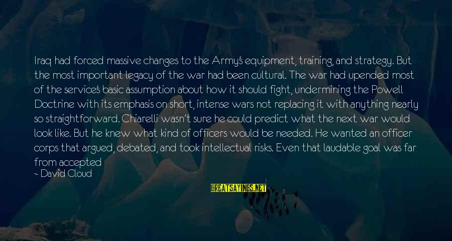 Army Officer Sayings By David Cloud: Iraq had forced massive changes to the Army's equipment, training, and strategy. But the most