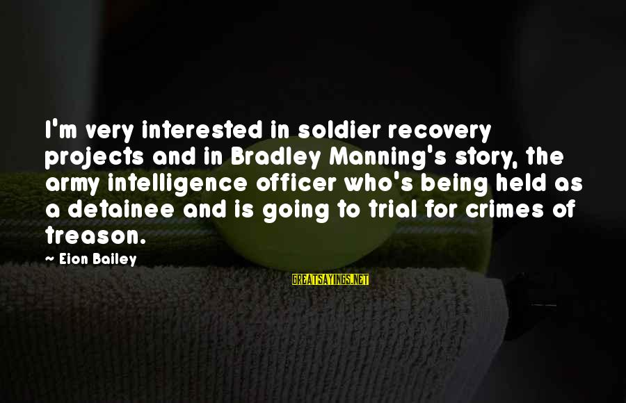 Army Officer Sayings By Eion Bailey: I'm very interested in soldier recovery projects and in Bradley Manning's story, the army intelligence