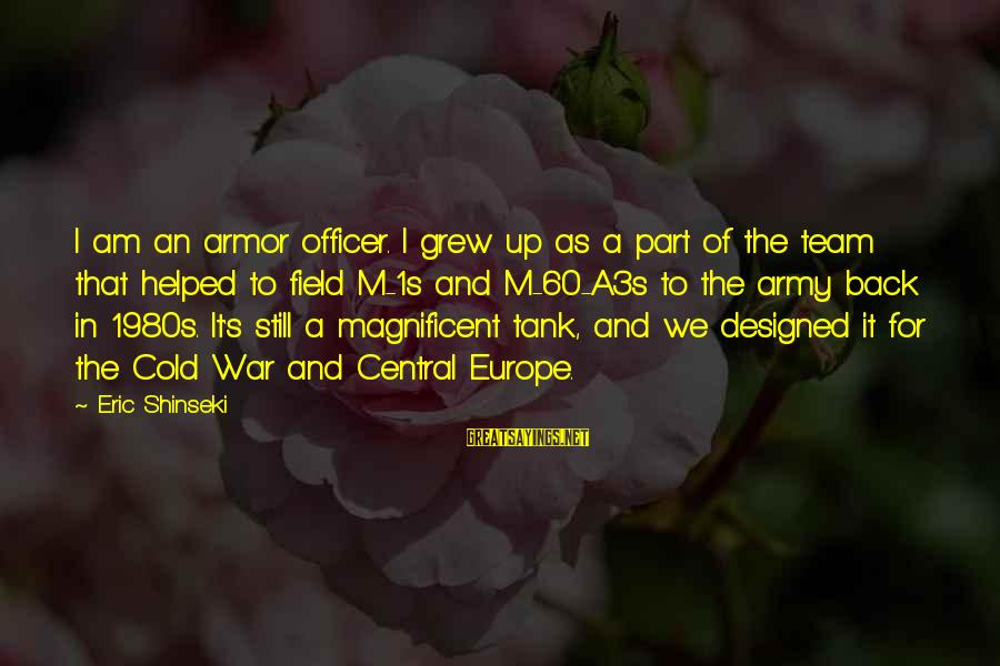 Army Officer Sayings By Eric Shinseki: I am an armor officer. I grew up as a part of the team that