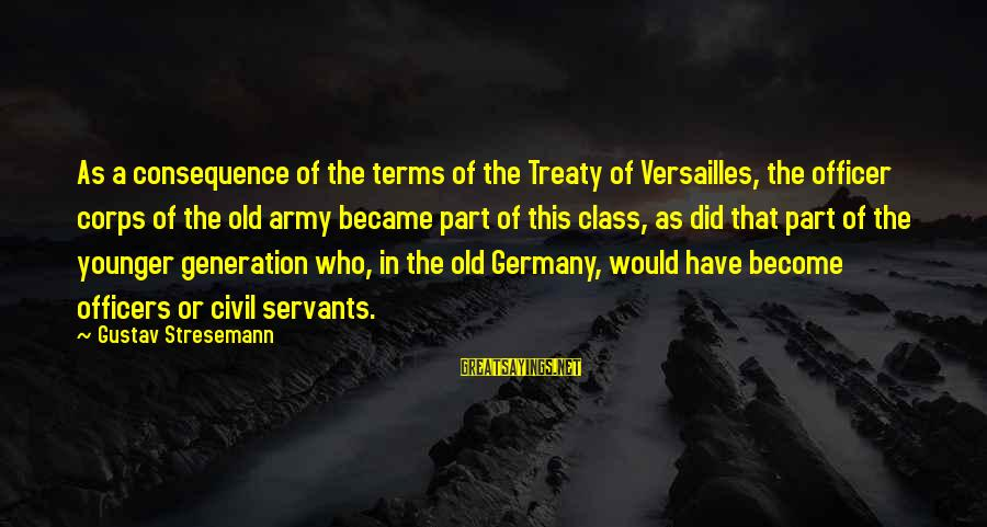 Army Officer Sayings By Gustav Stresemann: As a consequence of the terms of the Treaty of Versailles, the officer corps of