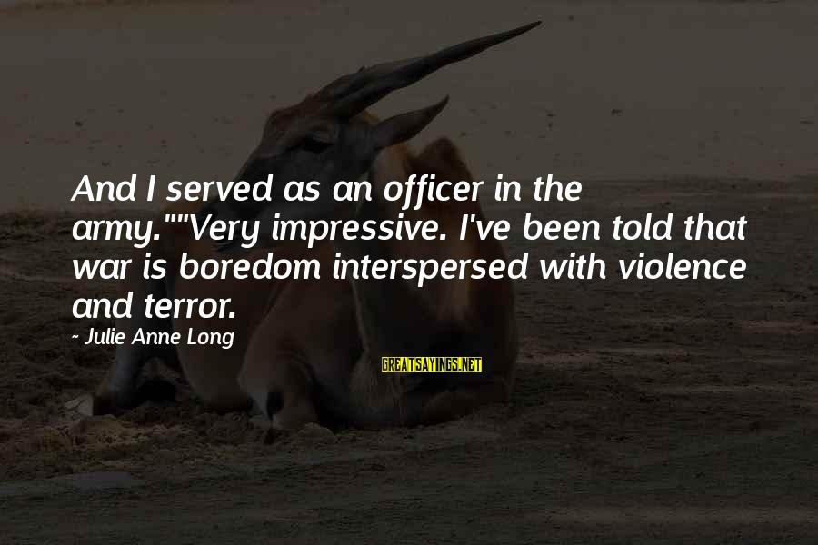 """Army Officer Sayings By Julie Anne Long: And I served as an officer in the army.""""""""Very impressive. I've been told that war"""