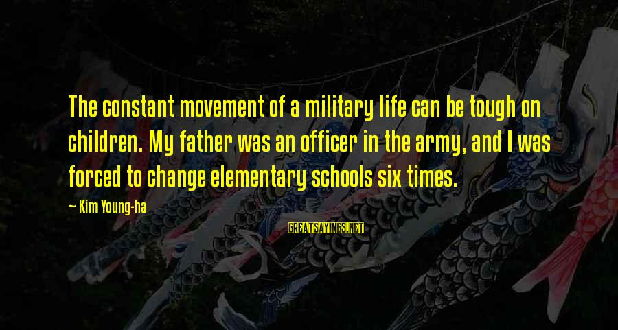 Army Officer Sayings By Kim Young-ha: The constant movement of a military life can be tough on children. My father was