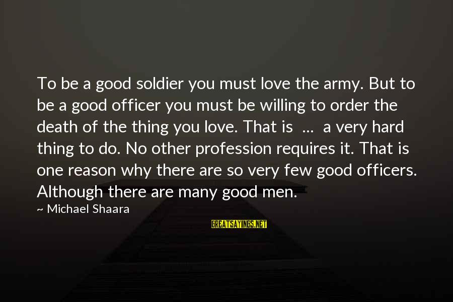Army Officer Sayings By Michael Shaara: To be a good soldier you must love the army. But to be a good