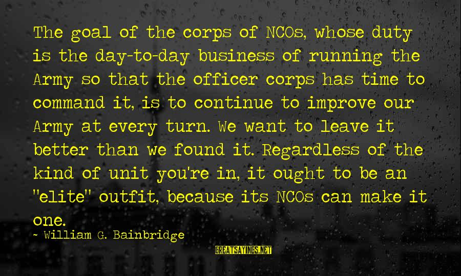 Army Officer Sayings By William G. Bainbridge: The goal of the corps of NCOs, whose duty is the day-to-day business of running