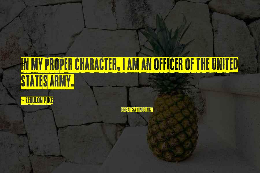 Army Officer Sayings By Zebulon Pike: In my proper character, I am an officer of the United States Army.