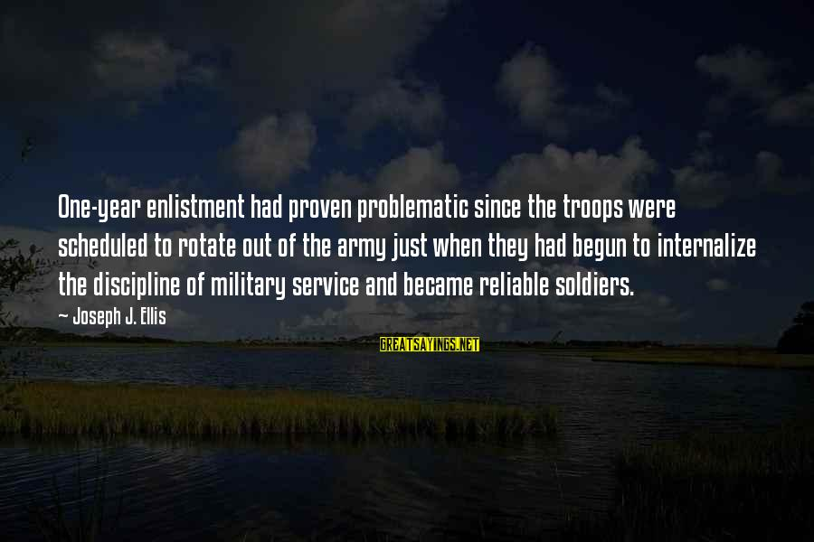 Army Professionalism Sayings By Joseph J. Ellis: One-year enlistment had proven problematic since the troops were scheduled to rotate out of the