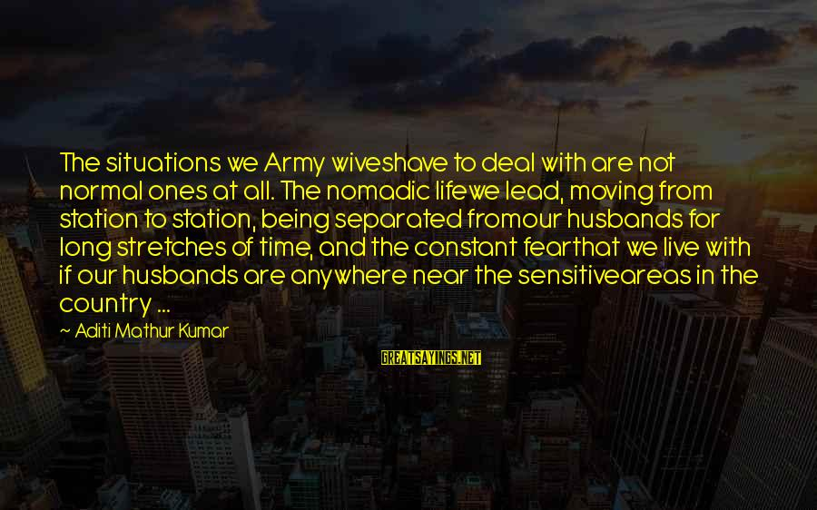 Army Wives Sayings By Aditi Mathur Kumar: The situations we Army wiveshave to deal with are not normal ones at all. The